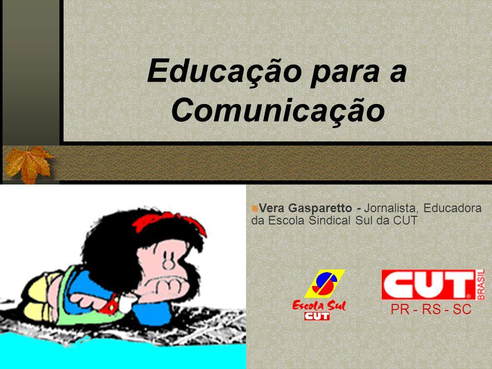 Educação para a Comunicação PR - RS - SC Vera Gasparetto - Jornalista, Educadora da Escola Sindical Sul da CUT