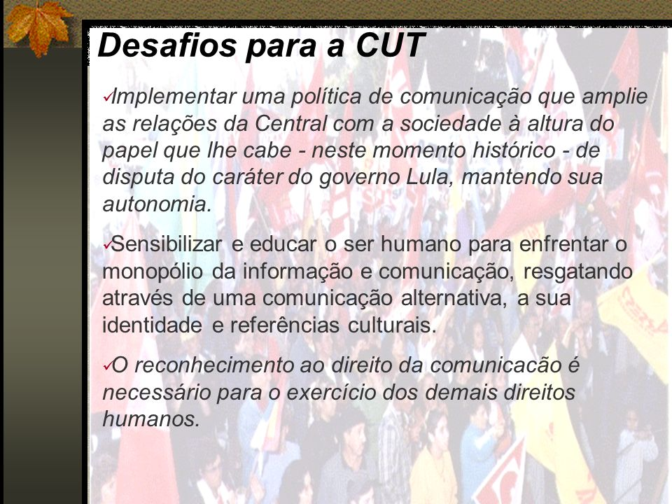 Desafios para a CUT Implementar uma política de comunicação que amplie as relações da Central com a sociedade à altura do papel que lhe cabe - neste m