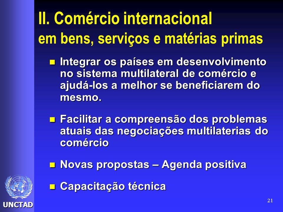 UNCTAD 21 II. Comércio internacional em bens, serviços e matérias primas Integrar os países em desenvolvimento no sistema multilateral de comércio e a