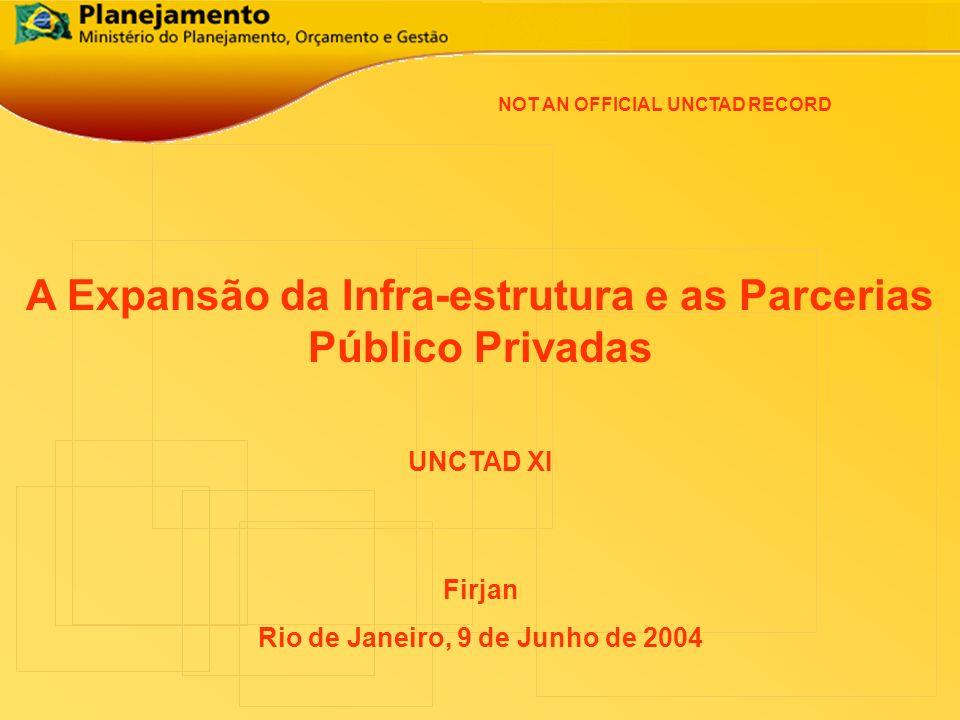 A Expansão da Infra-estrutura e as Parcerias Público Privadas Firjan Rio de Janeiro, 9 de Junho de 2004 UNCTAD XI NOT AN OFFICIAL UNCTAD RECORD