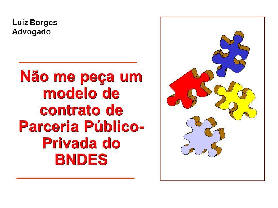 Não me peça um modelo de contrato de Parceria Público- Privada do BNDES Não me peça um modelo de contrato de Parceria Público- Privada do BNDES Luiz B