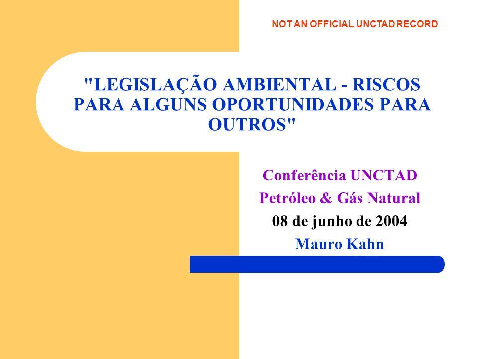 LEGISLAÇÃO AMBIENTAL - RISCOS PARA ALGUNS OPORTUNIDADES PARA OUTROS Conferência UNCTAD Petróleo & Gás Natural 08 de junho de 2004 Mauro Kahn NOT AN OFFICIAL UNCTAD RECORD