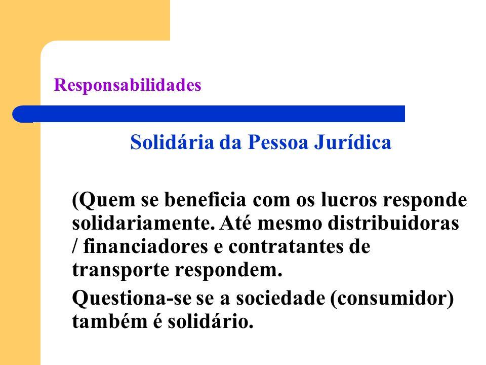 Responsabilidades Solidária da Pessoa Jurídica (Quem se beneficia com os lucros responde solidariamente. Até mesmo distribuidoras / financiadores e co