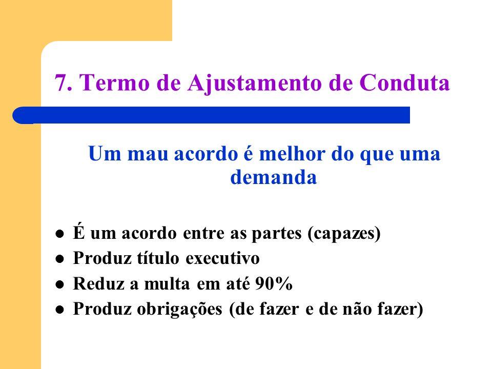 7. Termo de Ajustamento de Conduta Um mau acordo é melhor do que uma demanda É um acordo entre as partes (capazes) Produz título executivo Reduz a mul
