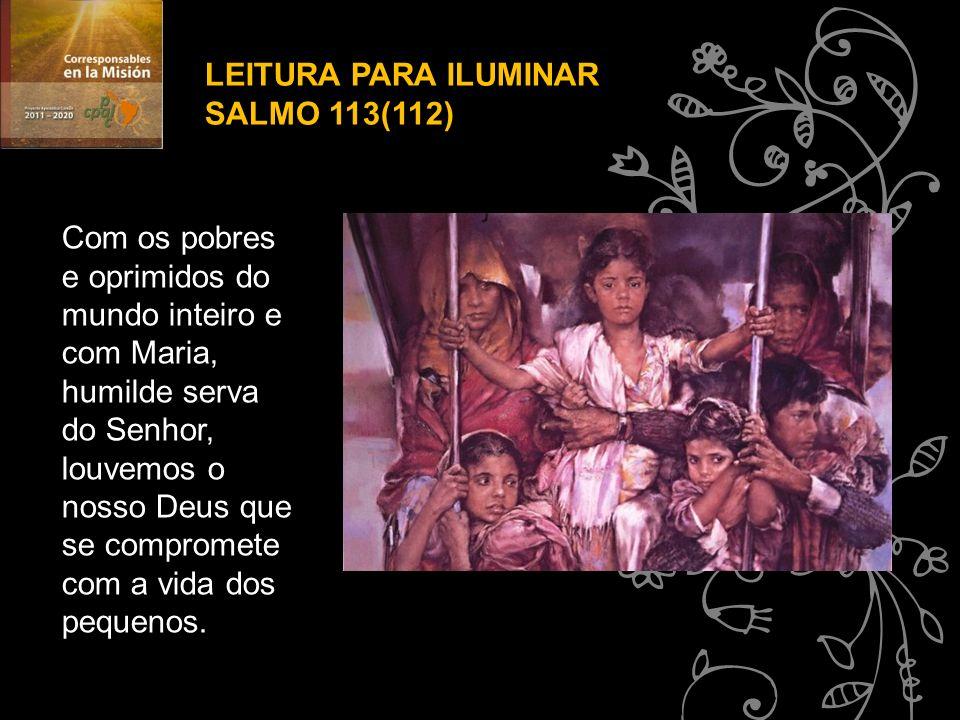 LEITURA PARA ILUMINAR SALMO 113(112) Com os pobres e oprimidos do mundo inteiro e com Maria, humilde serva do Senhor, louvemos o nosso Deus que se com