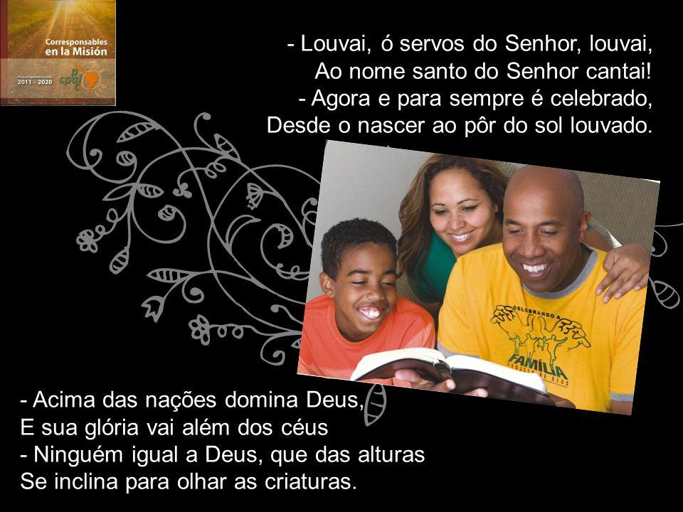 - Louvai, ó servos do Senhor, louvai, Ao nome santo do Senhor cantai! - Agora e para sempre é celebrado, Desde o nascer ao pôr do sol louvado. - Ac