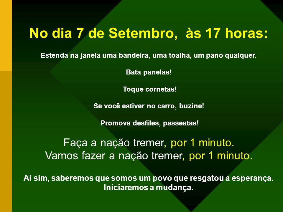 No dia 7 DE SETEMBRO às 17:00 horas! Às 17:00 horas, vamos paralisar o Brasil. Às 17:00 horas, vamos promover um panelaço! Exija que as redes de telev