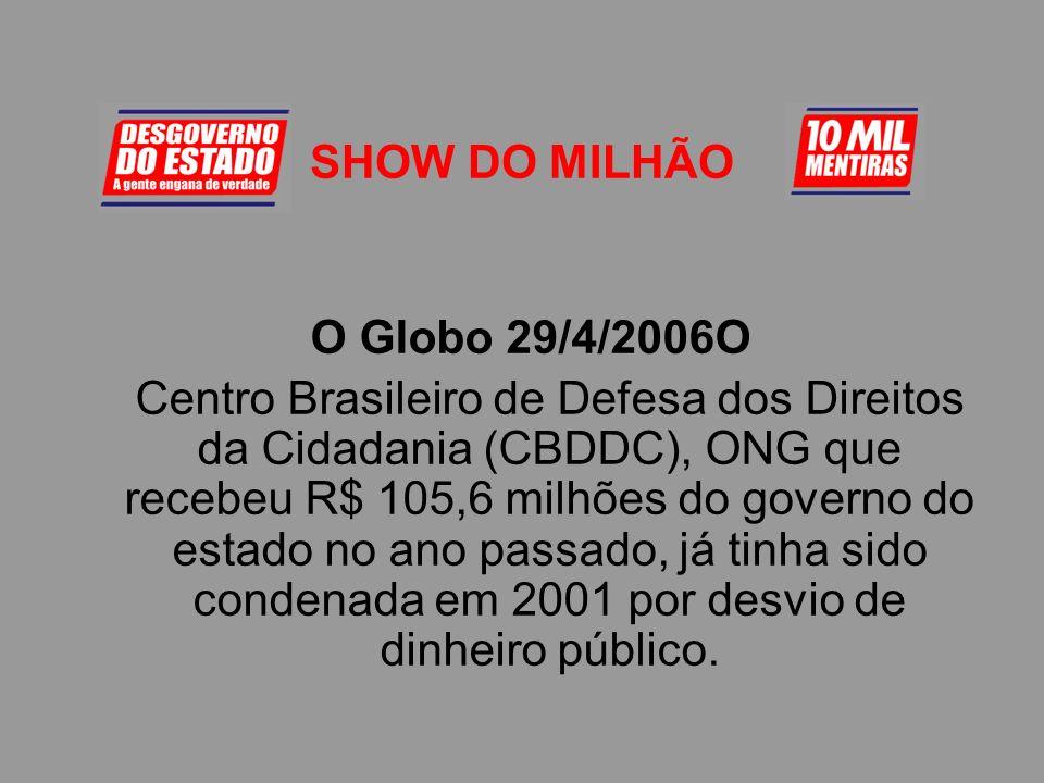 SHOW DO MILHÃO O Globo 29/4/2006O Centro Brasileiro de Defesa dos Direitos da Cidadania (CBDDC), ONG que recebeu R$ 105,6 milhões do governo do estado no ano passado, já tinha sido condenada em 2001 por desvio de dinheiro público.