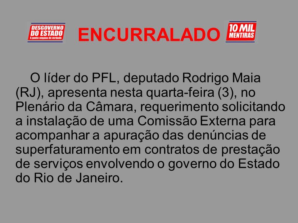 ENCURRALADO O líder do PFL, deputado Rodrigo Maia (RJ), apresenta nesta quarta-feira (3), no Plenário da Câmara, requerimento solicitando a instalação de uma Comissão Externa para acompanhar a apuração das denúncias de superfaturamento em contratos de prestação de serviços envolvendo o governo do Estado do Rio de Janeiro.