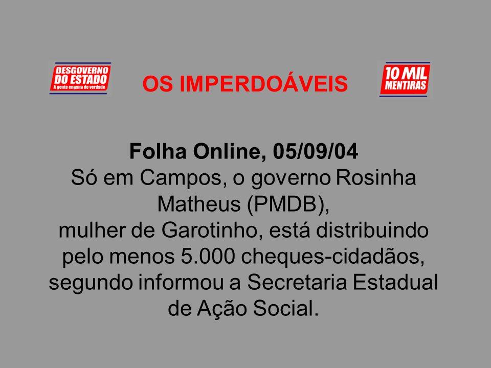 OS IMPERDOÁVEIS Folha Online, 05/09/04 Só em Campos, o governo Rosinha Matheus (PMDB), mulher de Garotinho, está distribuindo pelo menos 5.000 cheques-cidadãos, segundo informou a Secretaria Estadual de Ação Social.
