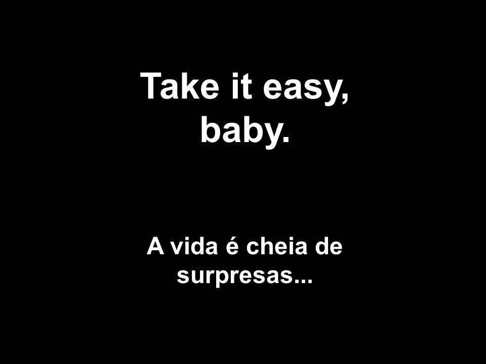 Take it easy, baby. A vida é cheia de surpresas...