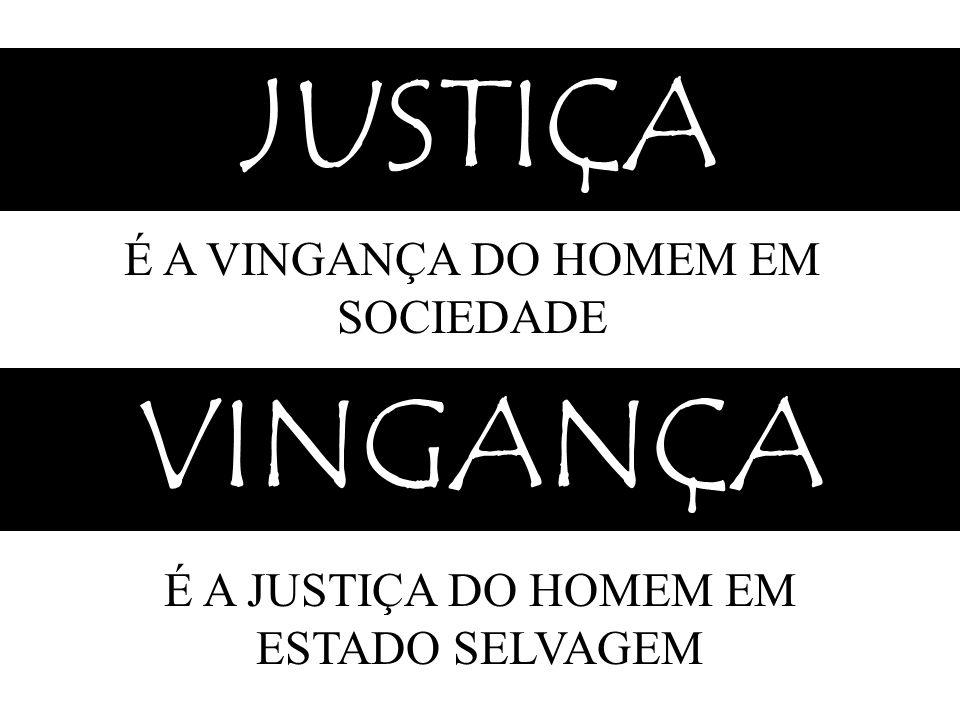 JUSTIÇA É A VINGANÇA DO HOMEM EM SOCIEDADE VINGANÇA É A JUSTIÇA DO HOMEM EM ESTADO SELVAGEM