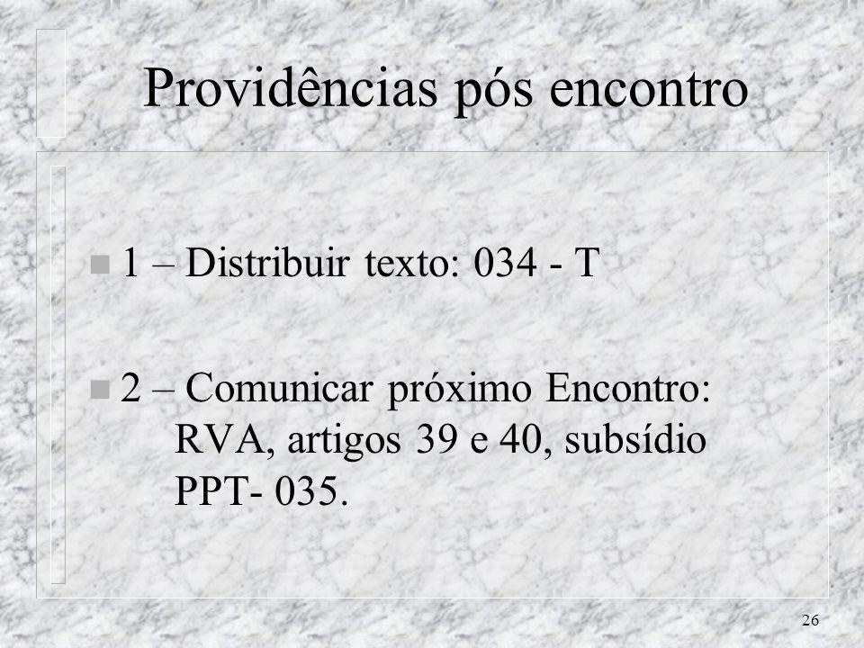 26 Providências pós encontro n 1 – Distribuir texto: 034 - T n 2 – Comunicar próximo Encontro: RVA, artigos 39 e 40, subsídio PPT- 035.