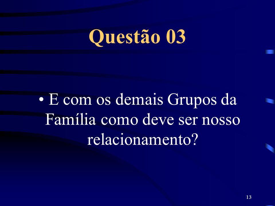 13 Questão 03 E com os demais Grupos da Família como deve ser nosso relacionamento?