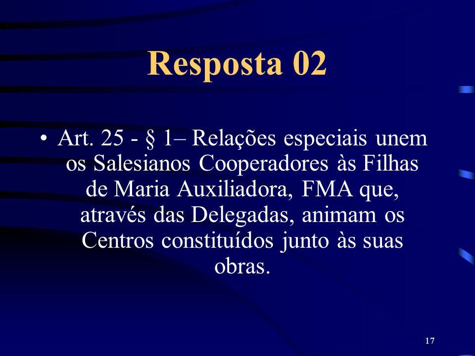17 Resposta 02 Art. 25 - § 1– Relações especiais unem os Salesianos Cooperadores às Filhas de Maria Auxiliadora, FMA que, através das Delegadas, anima