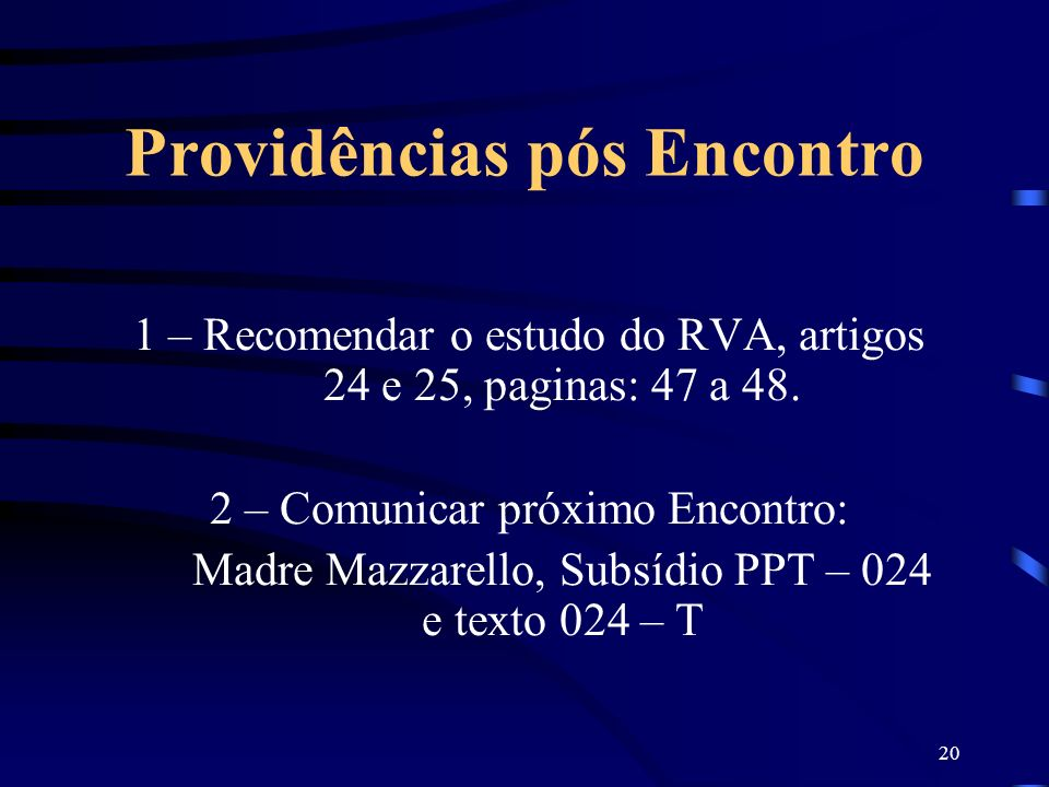 20 Providências pós Encontro 1 – Recomendar o estudo do RVA, artigos 24 e 25, paginas: 47 a 48. 2 – Comunicar próximo Encontro: Madre Mazzarello, Subs