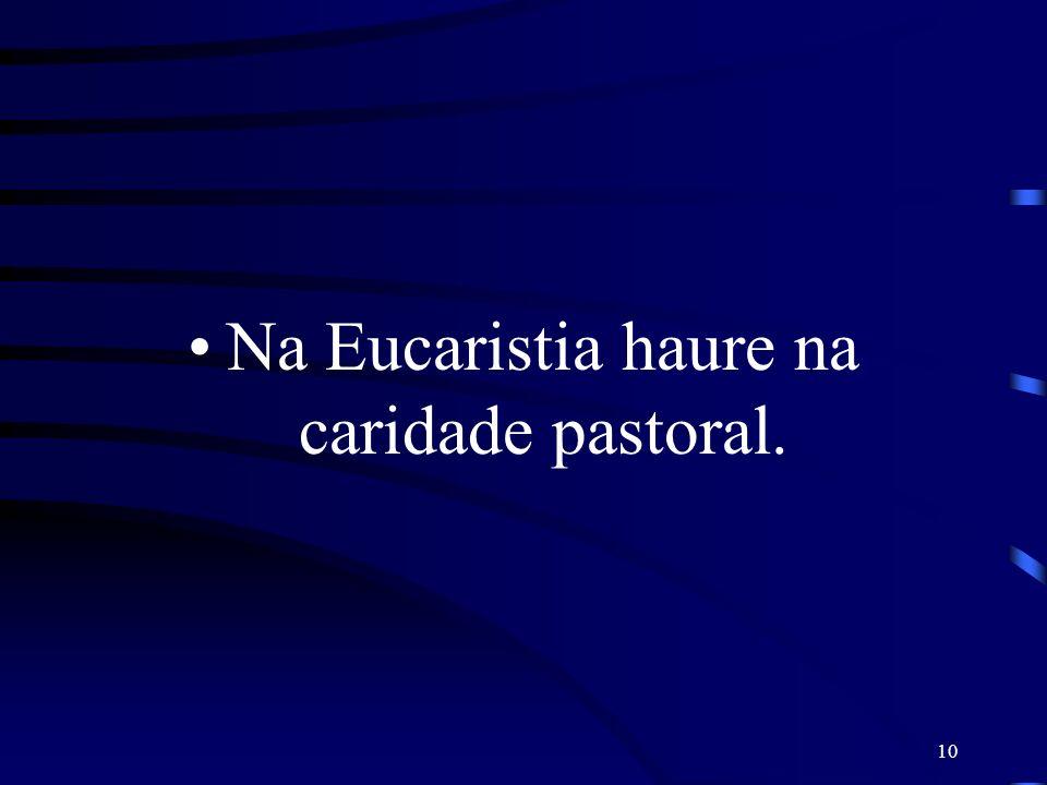 10 Na Eucaristia haure na caridade pastoral.