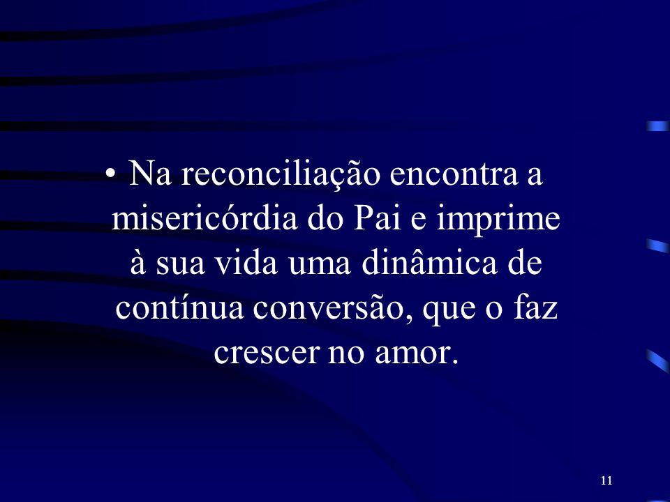 11 Na reconciliação encontra a misericórdia do Pai e imprime à sua vida uma dinâmica de contínua conversão, que o faz crescer no amor.