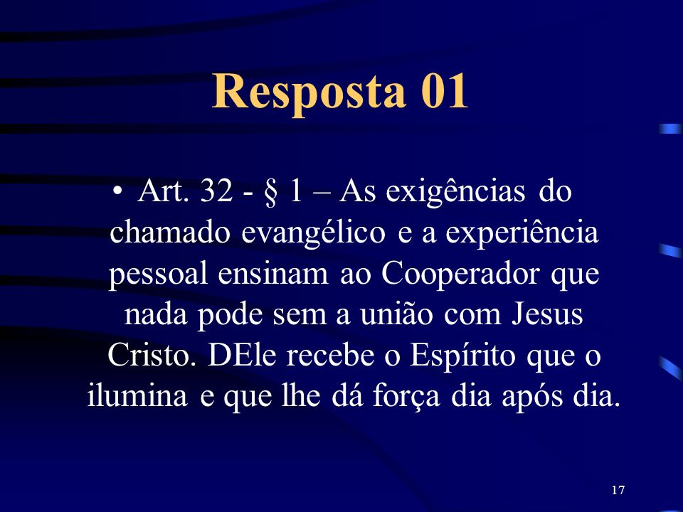 17 Resposta 01 Art. 32 - § 1 – As exigências do chamado evangélico e a experiência pessoal ensinam ao Cooperador que nada pode sem a união com Jesus C