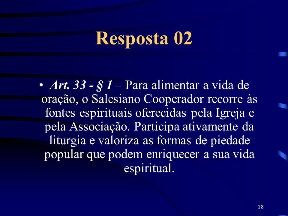 18 Resposta 02 Art. 33 - § 1 – Para alimentar a vida de oração, o Salesiano Cooperador recorre às fontes espirituais oferecidas pela Igreja e pela Ass