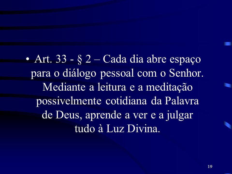 19 Art. 33 - § 2 – Cada dia abre espaço para o diálogo pessoal com o Senhor. Mediante a leitura e a meditação possivelmente cotidiana da Palavra de De