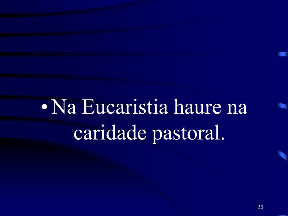 21 Na Eucaristia haure na caridade pastoral.