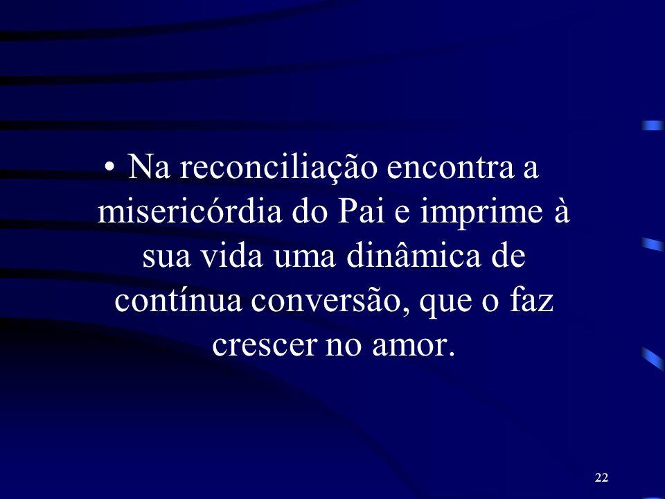 22 Na reconciliação encontra a misericórdia do Pai e imprime à sua vida uma dinâmica de contínua conversão, que o faz crescer no amor.