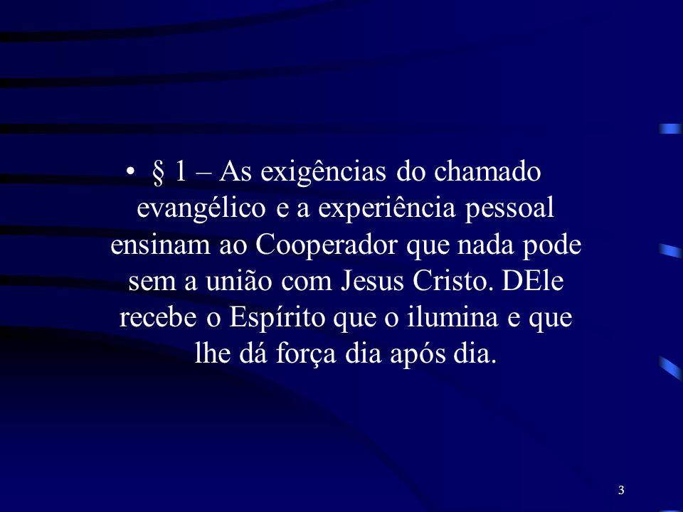 3 § 1 – As exigências do chamado evangélico e a experiência pessoal ensinam ao Cooperador que nada pode sem a união com Jesus Cristo. DEle recebe o Es