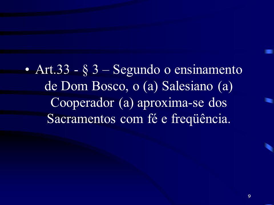 9 Art.33 - § 3 – Segundo o ensinamento de Dom Bosco, o (a) Salesiano (a) Cooperador (a) aproxima-se dos Sacramentos com fé e freqüência.