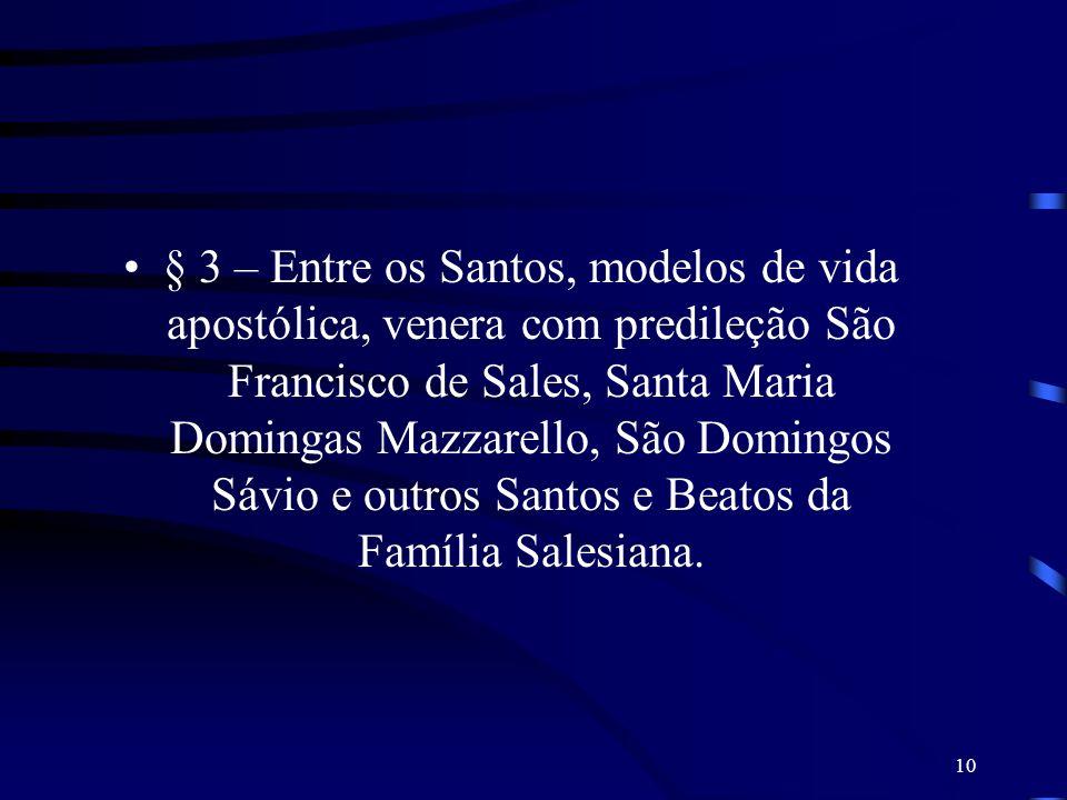 10 § 3 – Entre os Santos, modelos de vida apostólica, venera com predileção São Francisco de Sales, Santa Maria Domingas Mazzarello, São Domingos Sávi