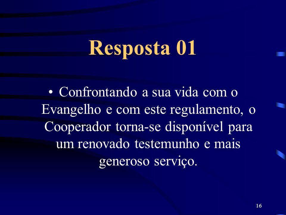 16 Resposta 01 Confrontando a sua vida com o Evangelho e com este regulamento, o Cooperador torna-se disponível para um renovado testemunho e mais gen