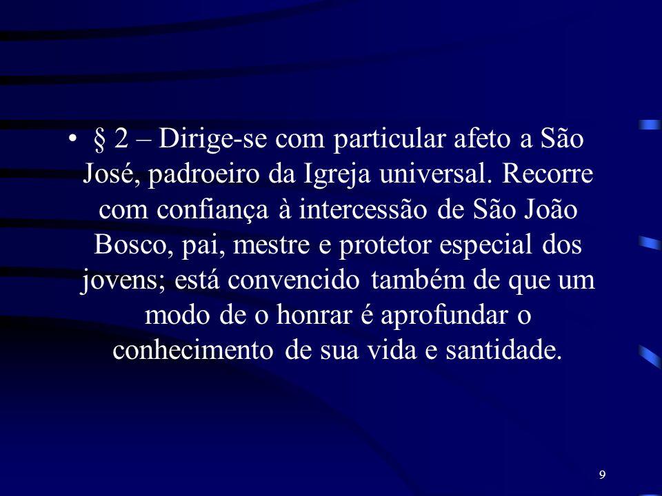 9 § 2 – Dirige-se com particular afeto a São José, padroeiro da Igreja universal. Recorre com confiança à intercessão de São João Bosco, pai, mestre e