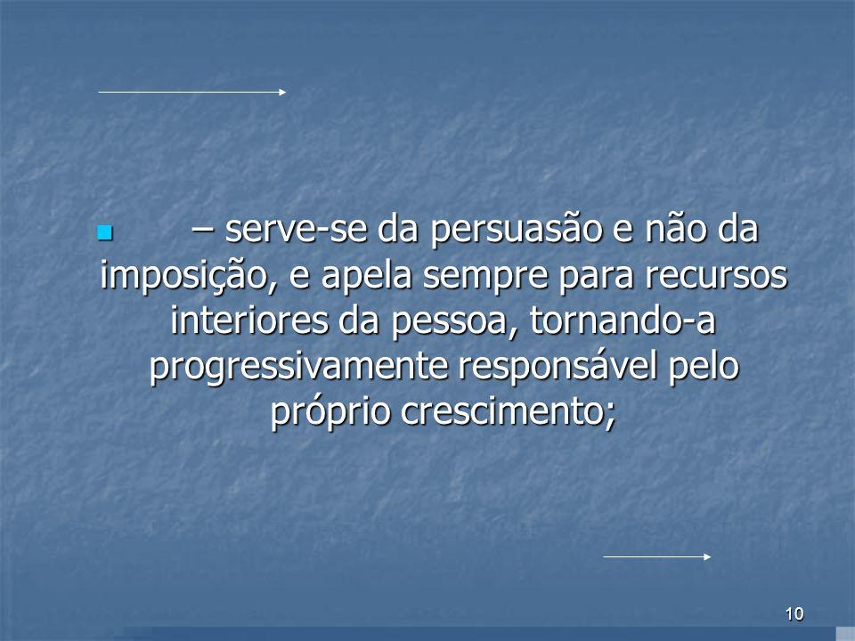 10 – serve-se da persuasão e não da imposição, e apela sempre para recursos interiores da pessoa, tornando-a progressivamente responsável pelo próprio