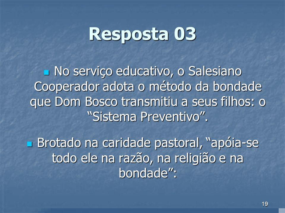19 Resposta 03 No serviço educativo, o Salesiano Cooperador adota o método da bondade que Dom Bosco transmitiu a seus filhos: o Sistema Preventivo. No