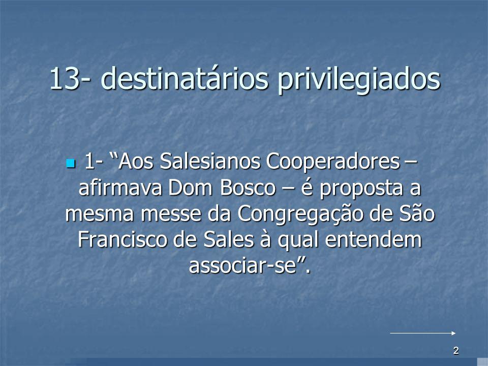 2 13- destinatários privilegiados 1- Aos Salesianos Cooperadores – afirmava Dom Bosco – é proposta a mesma messe da Congregação de São Francisco de Sa