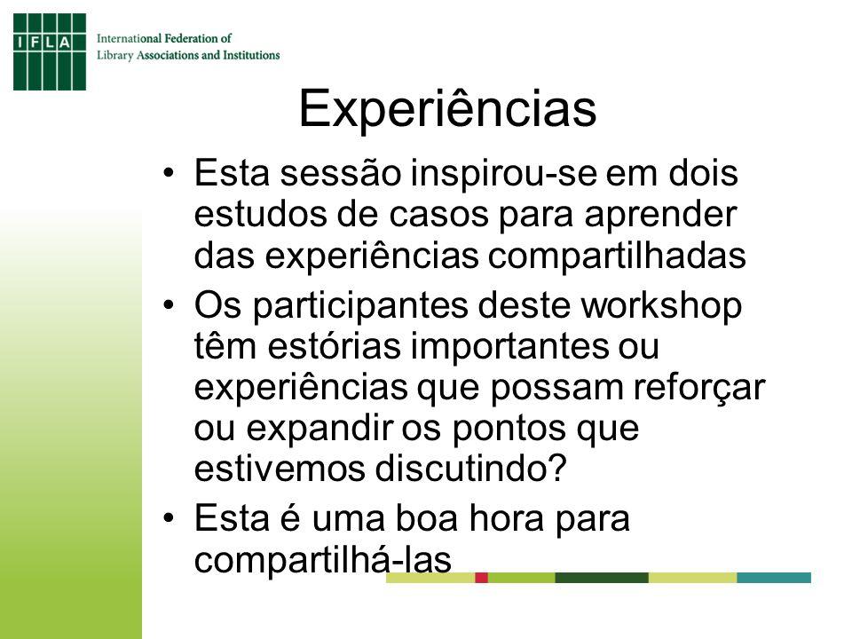 Experiências Esta sessão inspirou-se em dois estudos de casos para aprender das experiências compartilhadas Os participantes deste workshop têm estórias importantes ou experiências que possam reforçar ou expandir os pontos que estivemos discutindo.