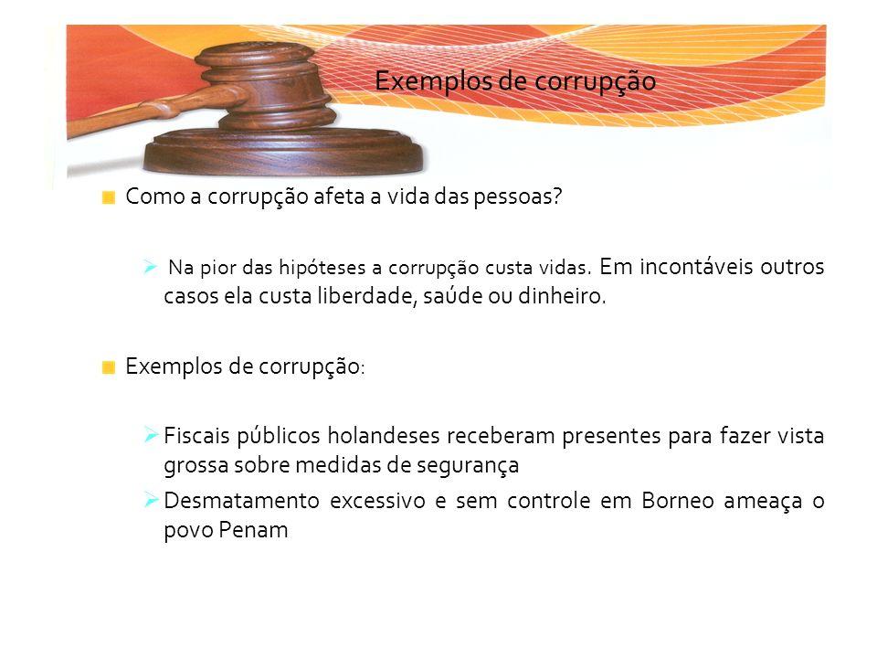 Exemplos de corrupção Como a corrupção afeta a vida das pessoas? Na pior das hipóteses a corrupção custa vidas. Em incontáveis outros casos ela custa