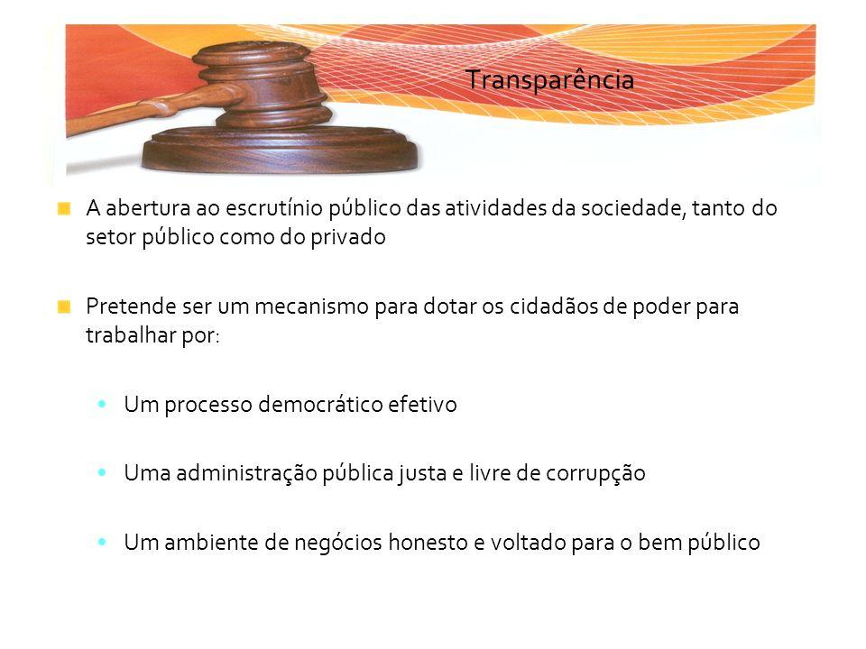 Transparência A abertura ao escrutínio público das atividades da sociedade, tanto do setor público como do privado Pretende ser um mecanismo para dota