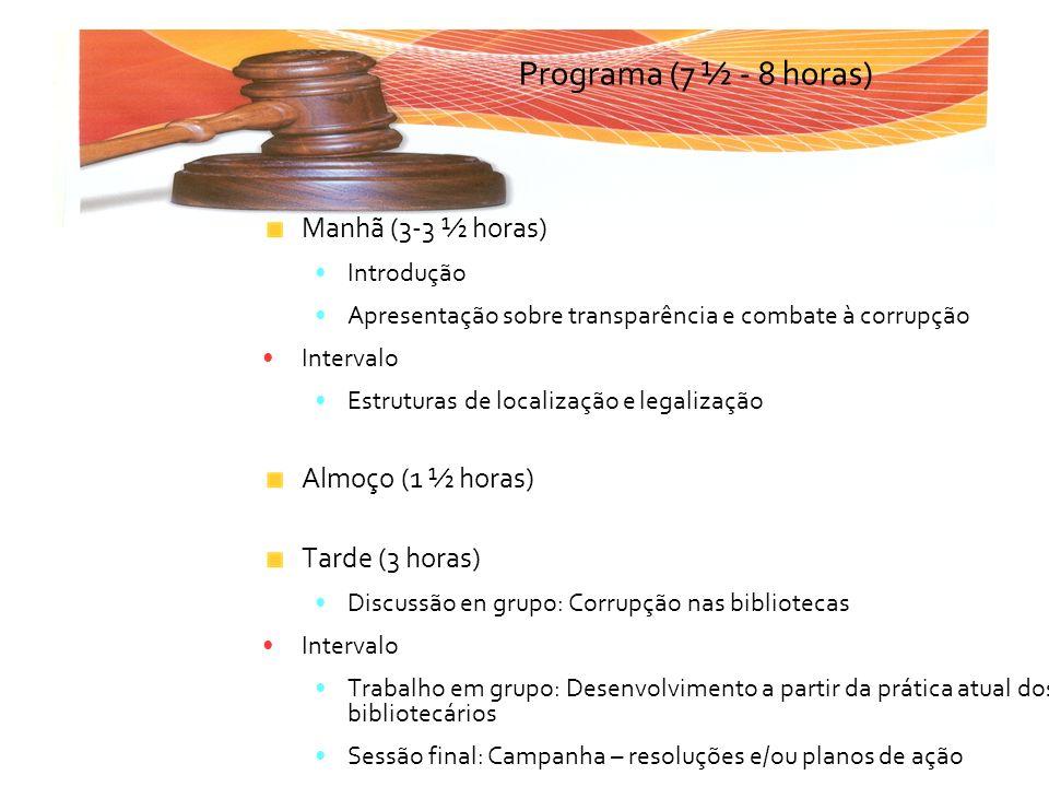 Manhã (3-3 ½ horas) Introdução Apresentação sobre transparência e combate à corrupção Intervalo Estruturas de localização e legalização Almoço (1 ½ ho