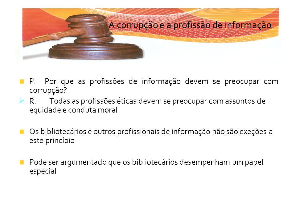 P. Por que as profissões de informação devem se preocupar com corrupção? R. Todas as profissões éticas devem se preocupar com assuntos de equidade e c