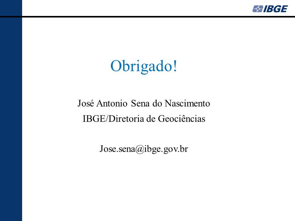 Obrigado! José Antonio Sena do Nascimento IBGE/Diretoria de Geociências Jose.sena@ibge.gov.br