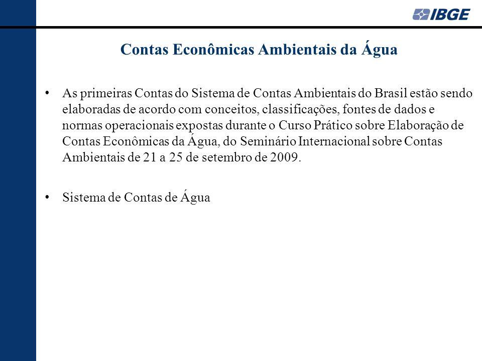 Contas Econômicas Ambientais da Água Realização em Novembro de 2011 do Seminário em Brasília IBGE-ANA sobre Contabilidade Hídrica na qual as instituições se comprometeram a criar o arcabouço institucional para a construção das Contas Econômicas Ambientais da Água (CEAA).