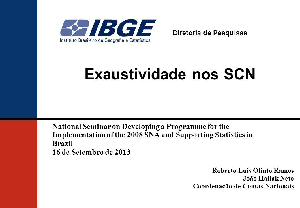 Diretoria de Pesquisas Exaustividade nos SCN Roberto Luís Olinto Ramos João Hallak Neto Coordenação de Contas Nacionais National Seminar on Developing