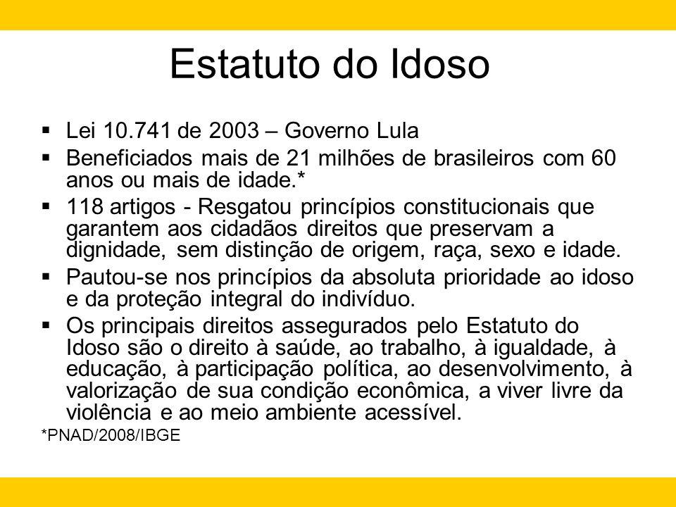 Estatuto do Idoso Lei 10.741 de 2003 – Governo Lula Beneficiados mais de 21 milhões de brasileiros com 60 anos ou mais de idade.* 118 artigos - Resgat