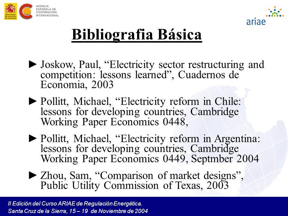 II Edición del Curso ARIAE de Regulación Energética. Santa Cruz de la Sierra, 15 – 19 de Noviembre de 2004 Bibliografia Básica Joskow, Paul, Electrici