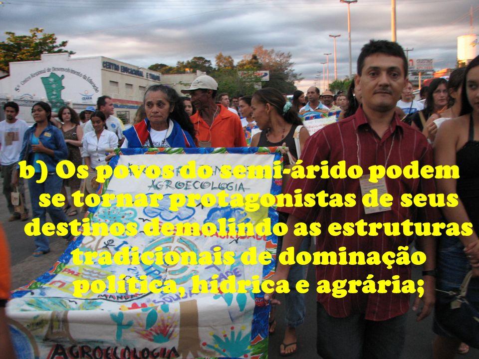 b) Os povos do semi-árido podem se tornar protagonistas de seus destinos demolindo as estruturas tradicionais de dominação política, hídrica e agrária