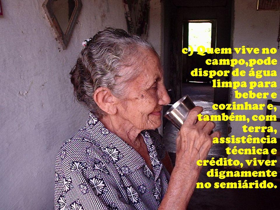 c) Quem vive no campo,pode dispor de água limpa para beber e cozinhar e, também, com terra, assistência técnica e crédito, viver dignamente no semiári