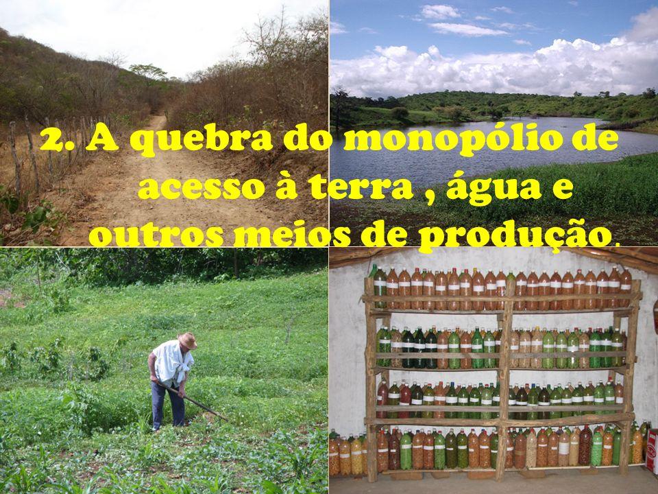 2. A quebra do monopólio de acesso à terra, água e outros meios de produção.