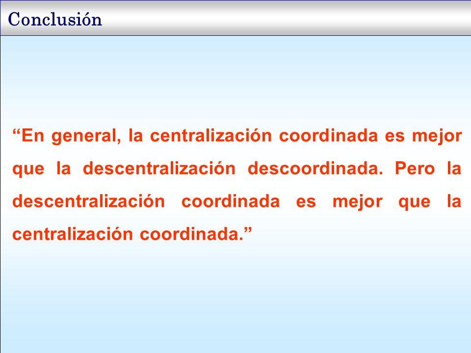 Conclusión En general, la centralización coordinada es mejor que la descentralización descoordinada. Pero la descentralización coordinada es mejor que