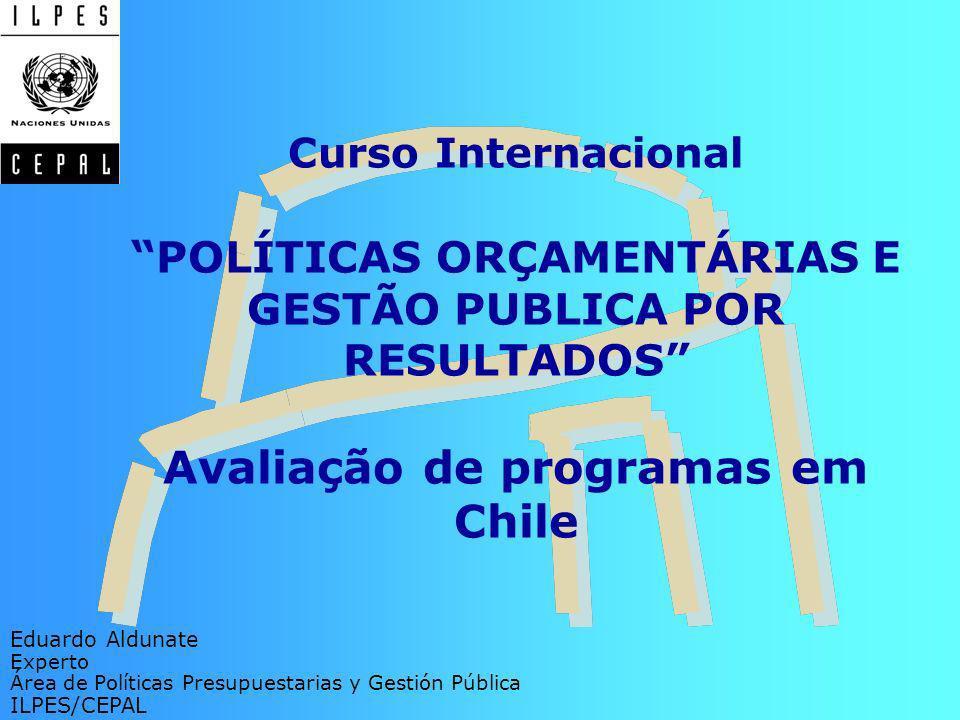 Curso InternacionalPOLÍTICAS ORÇAMENTÁRIAS E GESTÃO PUBLICA POR RESULTADOS Avaliação de programas em Chile Eduardo Aldunate Experto Área de Políticas